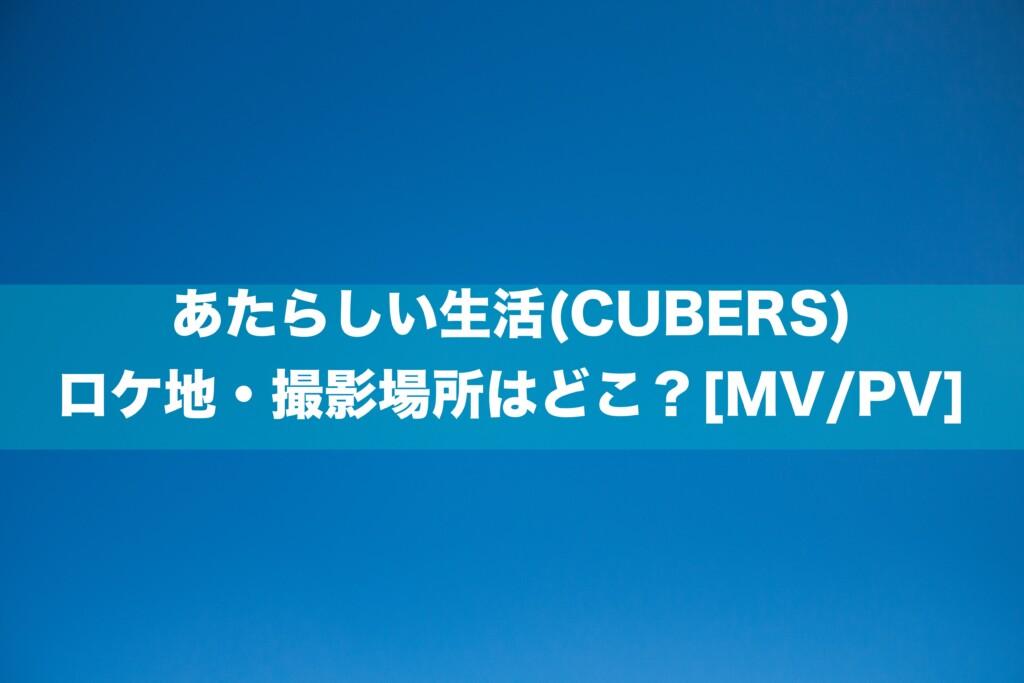 あたらしい生活(CUBERS)のロケ地・撮影場所はどこ?[MV/PV]