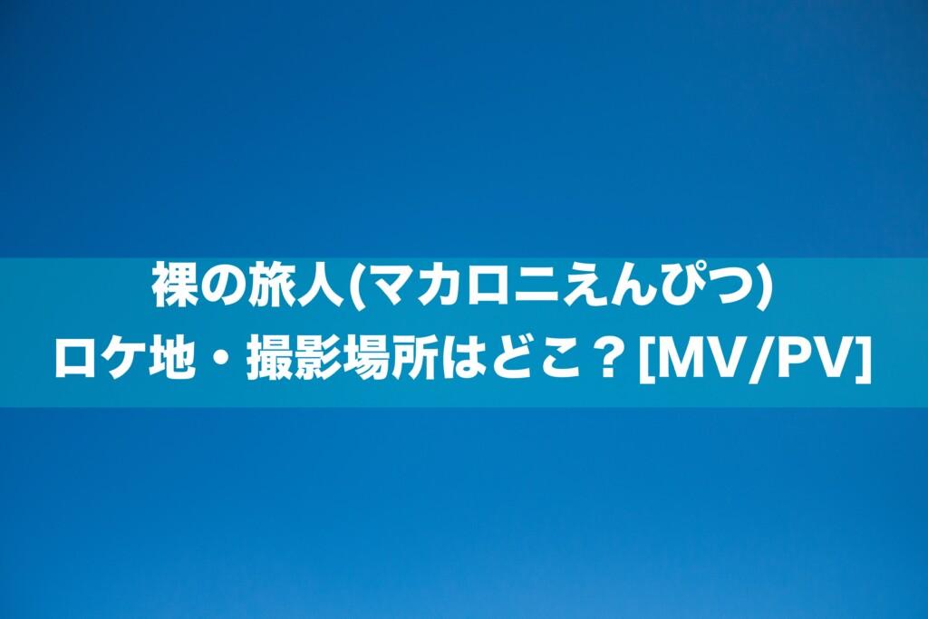 裸の旅人(マカロニえんぴつ)のロケ地・撮影場所はどこ?[MV/PV]