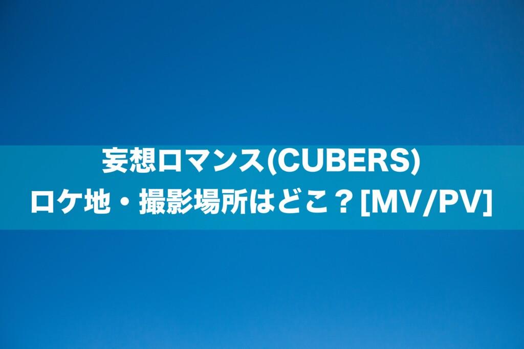 妄想ロマンス(CUBERS)のロケ地・撮影場所はどこ?[MV/PV]
