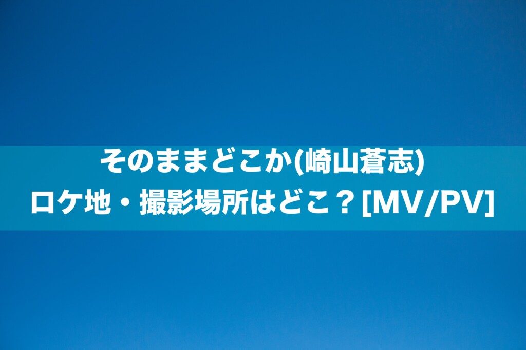 そのままどこか(崎山蒼志)のロケ地・撮影場所はどこ?[MV/PV]