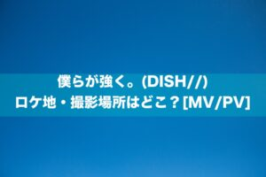 僕らが強く。(DISH//)のロケ地・撮影場所はどこ?[MV/PV]