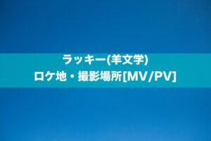 ラッキー(羊文学) ロケ地・撮影場所[MV/PV]