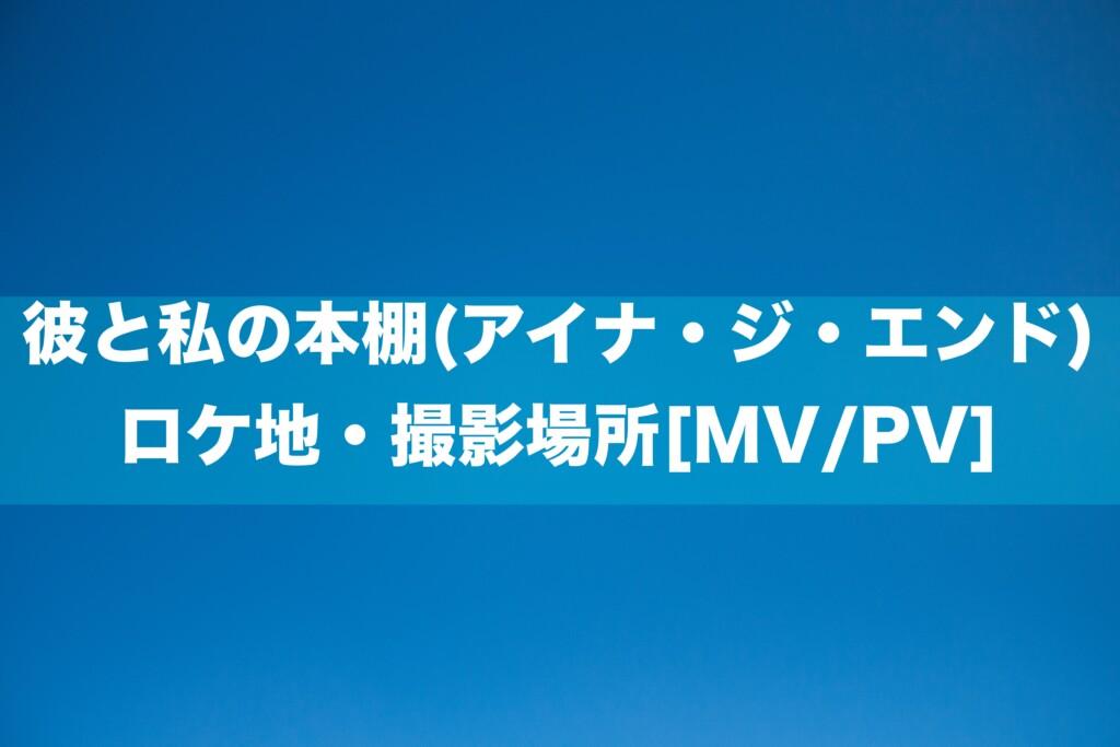 彼と私の本棚(アイナ・ジ・エンド)ロケ地・撮影場所[MV/PV]