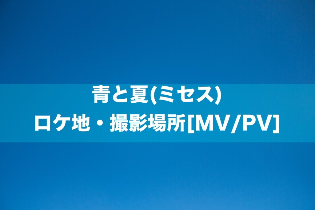 青と夏(ミセス) ロケ地・撮影場所[MV/PV]