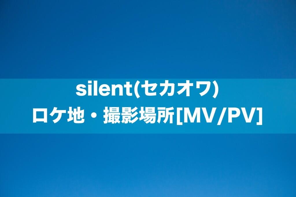 silent(セカオワ) ロケ地・撮影場所[MV/PV]