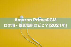 Amazon PrimeのCMのロケ地・撮影場所はどこ?[2021年]