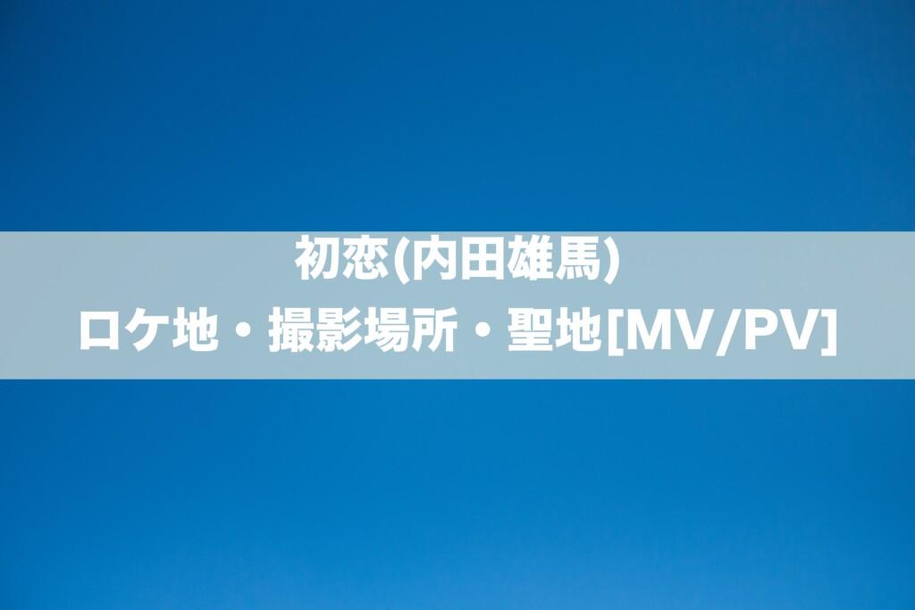 初恋(内田雄馬)のロケ地・撮影場所はどこ?[MV/LV]