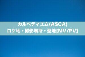 カルペディエム(ASCA)のロケ地・撮影場所・聖地[MV/PV]