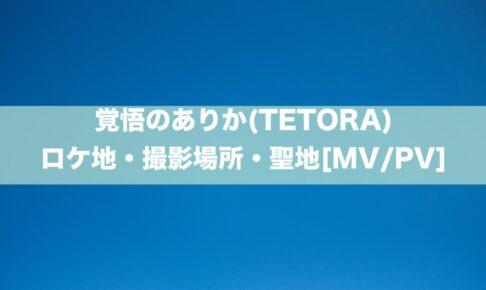 覚悟のありか(TETORA)のロケ地・撮影場所・聖地[MV/PV]