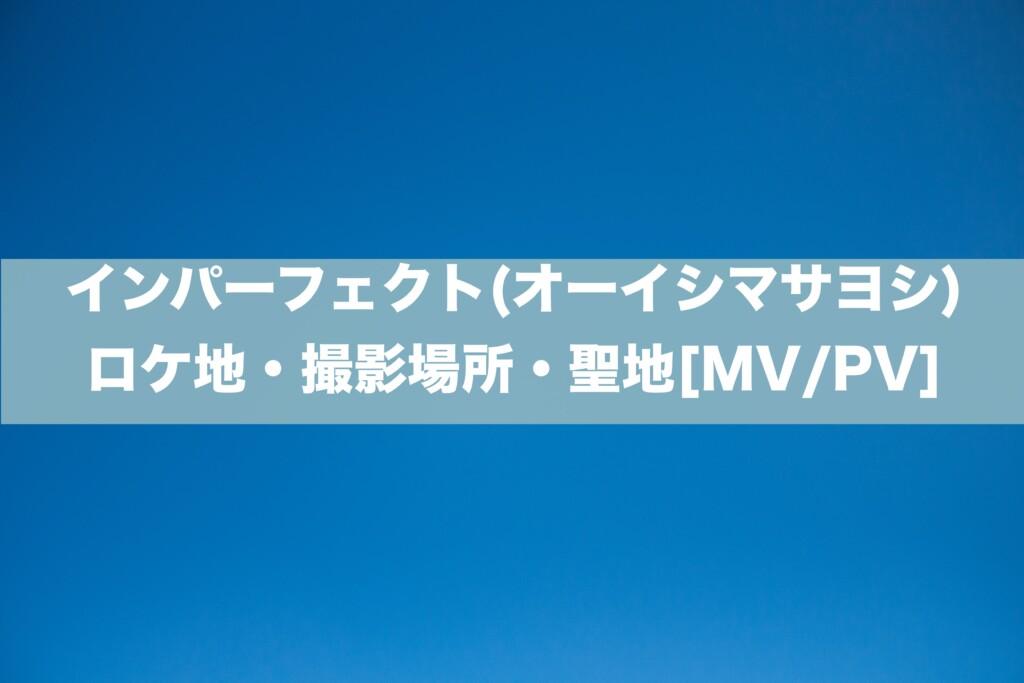 インパーフェクト(オーイシマサヨシ) ロケ地・撮影場所・聖地[MV/PV]