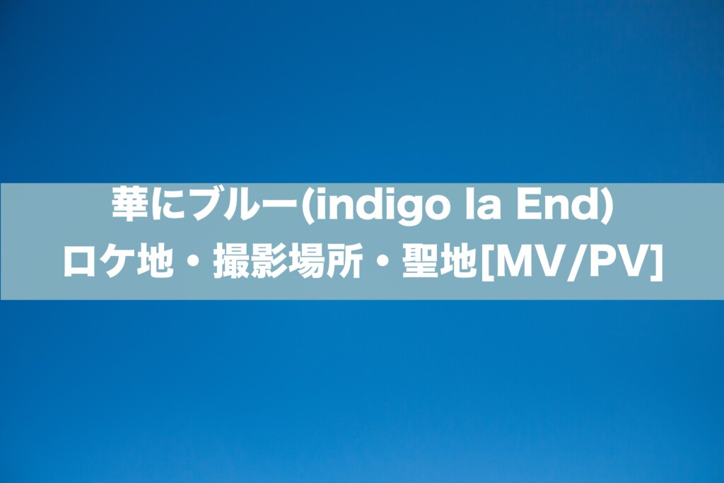 華にブルー(indigo la End)のロケ地・撮影場所・聖地[MV/PV]