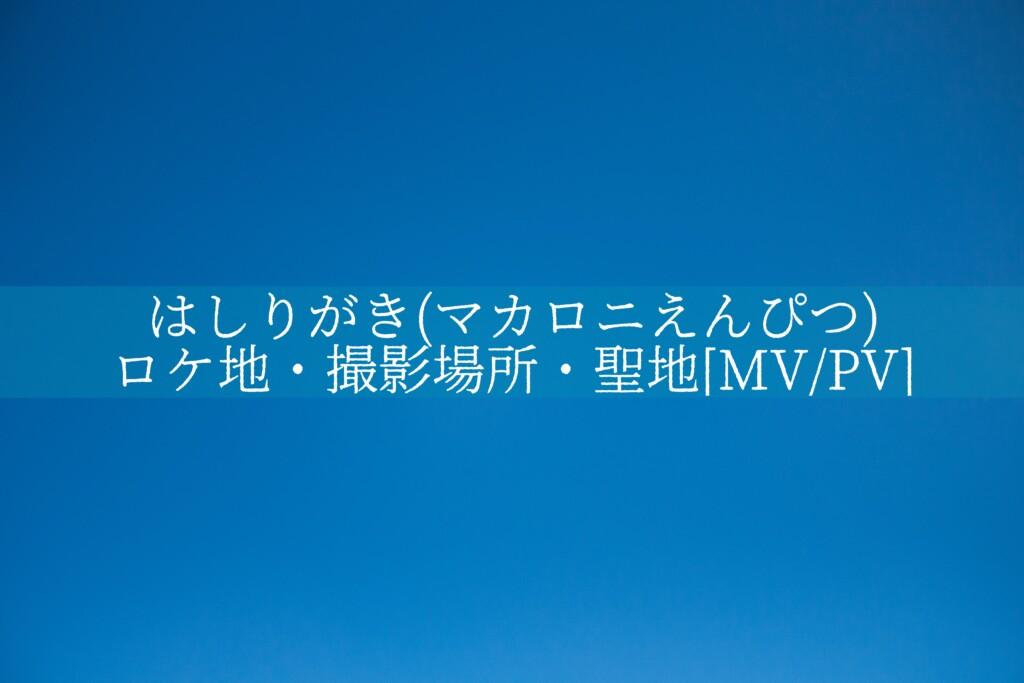 はしりがき(マカロニえんぴつ)のロケ地・撮影場所・聖地[MV/PV]