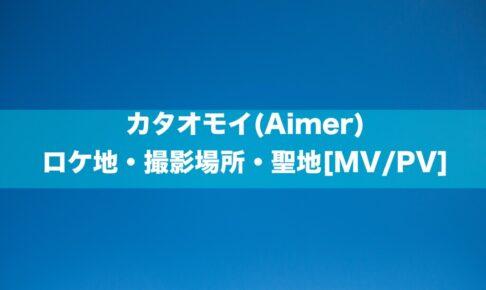 カタオモイ(Aimer)のロケ地・撮影場所・聖地[MV/PV]