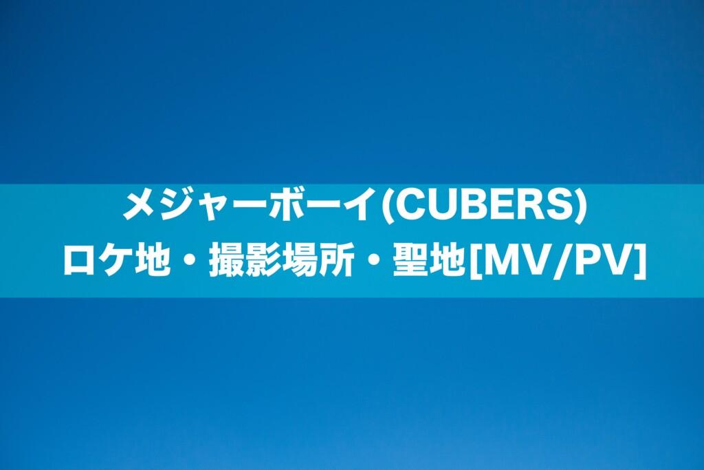 メジャーボーイ(CUBERS)のロケ地・撮影場所・聖地[MV/PV]