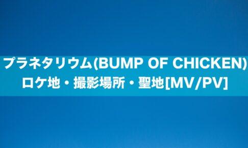 プラネタリウム(BUMP OF CHICKEN)のロケ地・撮影場所・聖地[MV]
