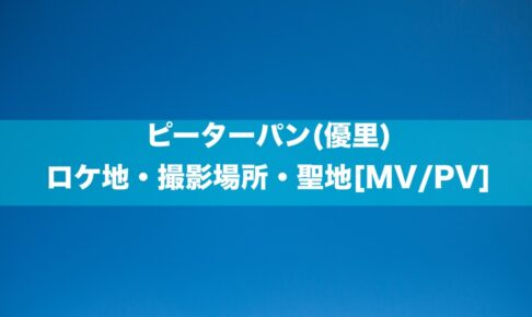 ピーターパン(優里)のロケ地・撮影場所・聖地[MV/PV]