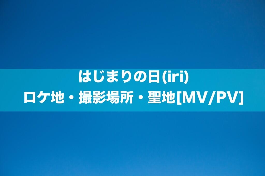 はじまりの日(iri)のロケ地・撮影場所・聖地[MV/PV]