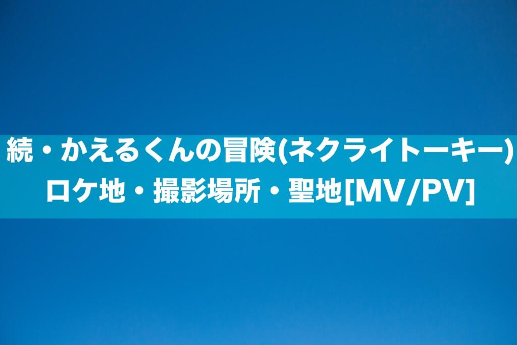 続・かえるくんの冒険(ネクライトーキー)のロケ地・撮影場所・聖地[MV/PV]