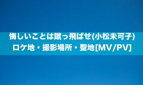 悔しいことは蹴っ飛ばせ(小松未可子)のロケ地・撮影場所・聖地[MV/PV]