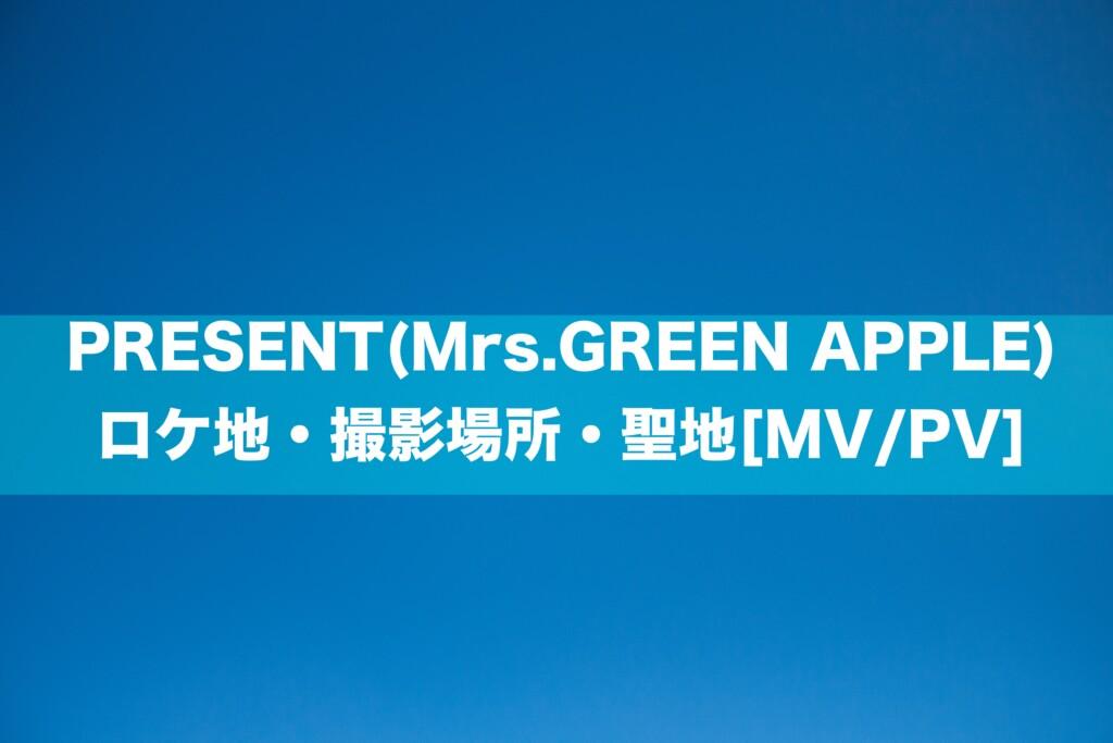 PRESENT(ミセス/Mrs.GREEN APPLE)のMVのロケ地・撮影場所