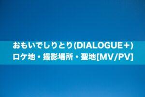 おもいでしりとり(DIALOGUE+)のロケ地・撮影場所・聖地[MV/PV]