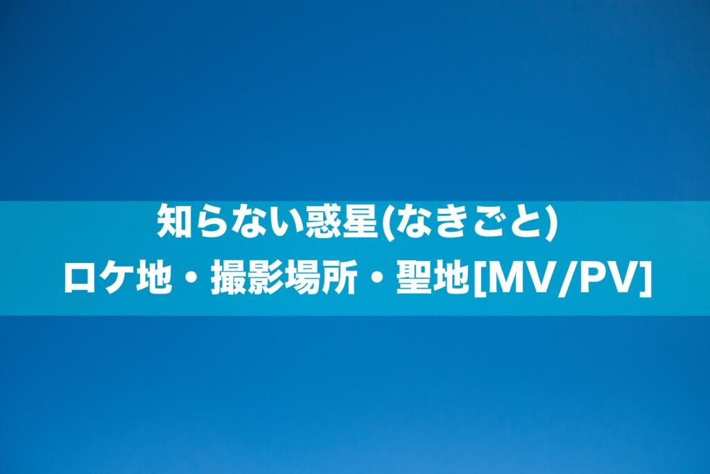 知らない惑星(なきごと)のロケ地・撮影場所・聖地[MV/PV]