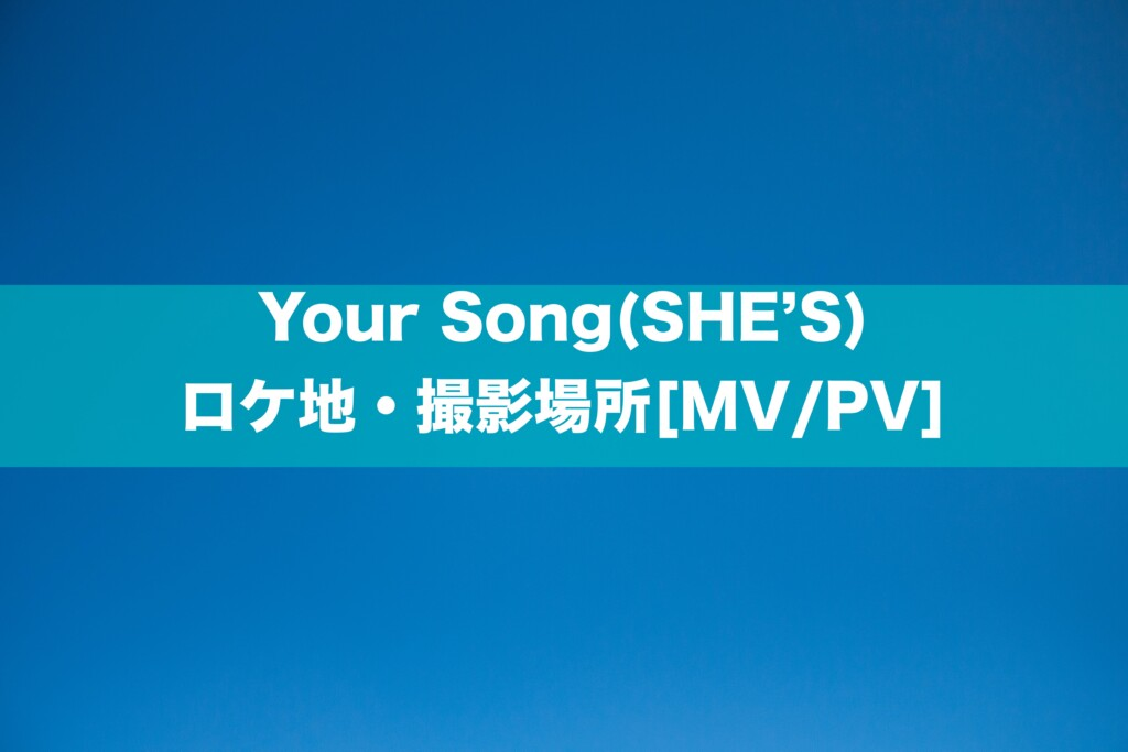 Your Song(SHE'S)のロケ地・撮影場所[MV/PV]