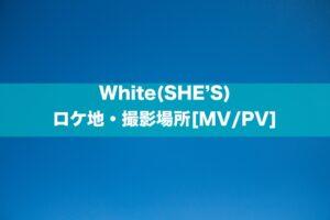 White(SHE'S)のロケ地・撮影場所はどこ?[MV/PV]
