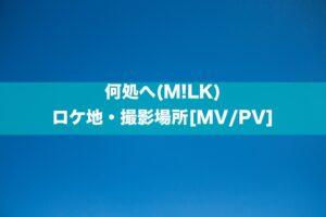 何処へ(M!LK)のロケ地・撮影場所[MV/PV]