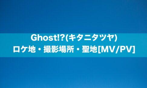 Ghost!?(キタニタツヤ)の ロケ地・撮影場所・聖地[MV/PV]