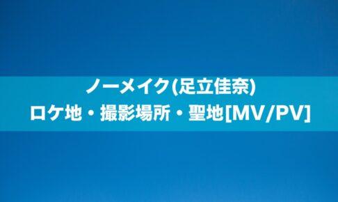 ノーメイク(足立佳奈)のロケ地・撮影場所・聖地[MV/PV]
