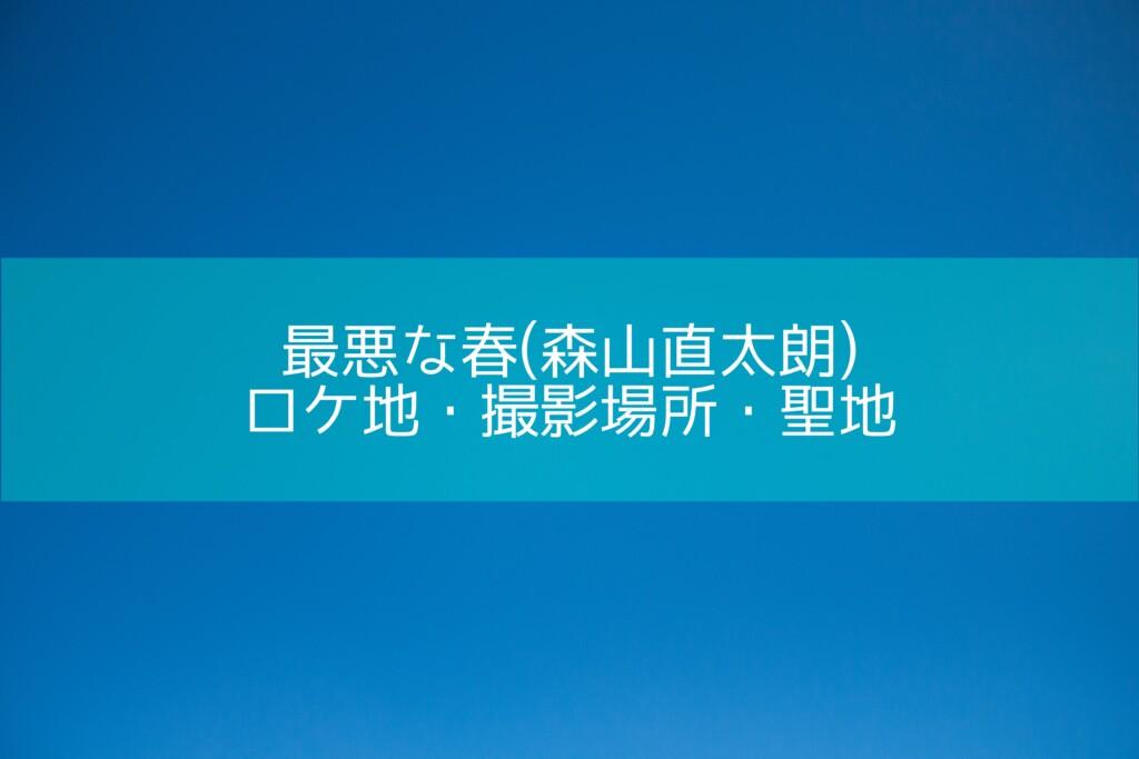 最悪な春(森山直太朗)のロケ地・撮影場所・聖地[MV/PV]