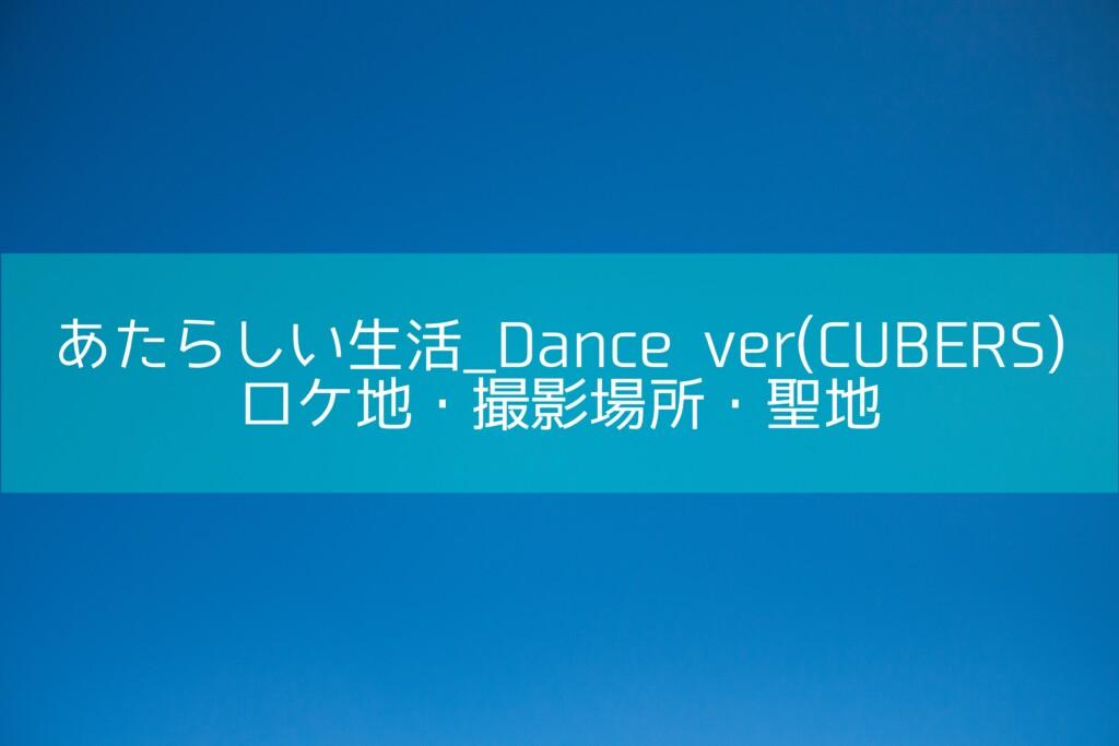 あたらしい生活_Dance ver(CUBERS)のロケ地・撮影場所・聖地[MV/PV]