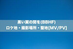 黒い翼の間を(BBHF)のロケ地・撮影場所[MV/PV]