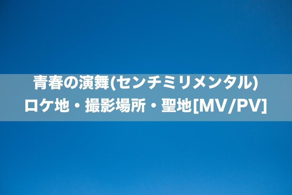 青春の演舞(センチミリメンタル)のロケ地・撮影場所[MV/PV]