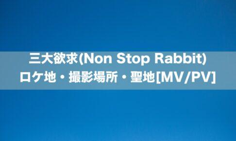 三大欲求(Non Stop Rabbit)のロケ地・撮影場所[MV/PV]