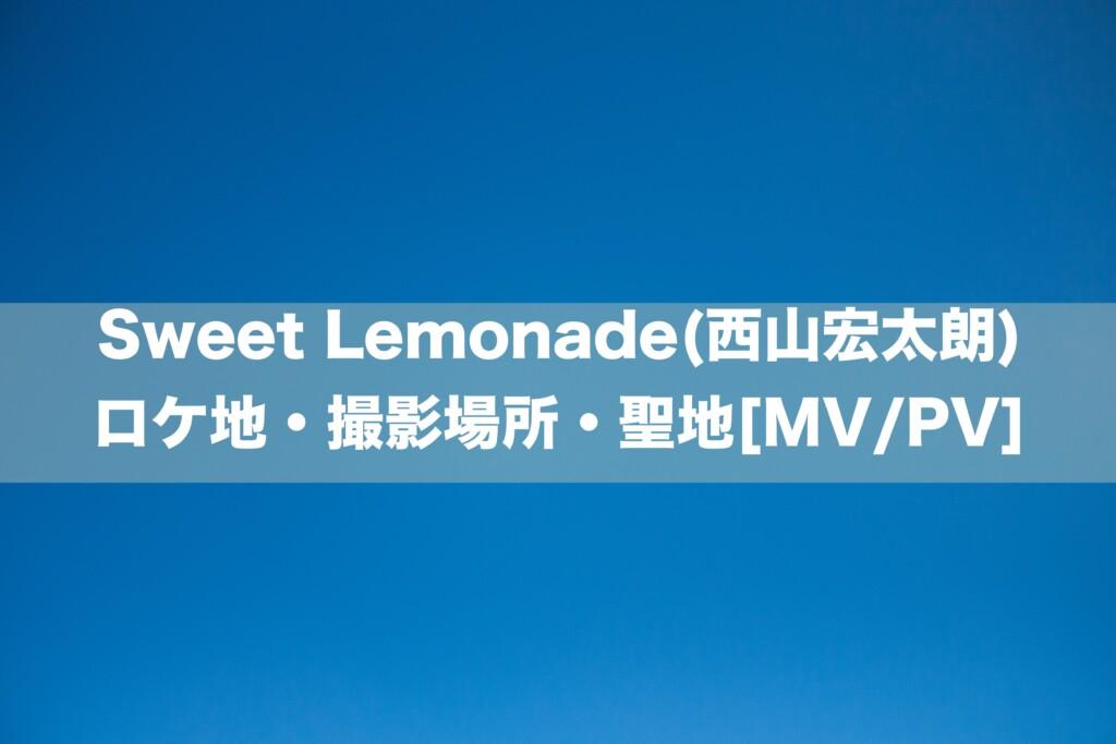 Sweet Lemonade(西山宏太朗)のロケ地・撮影場所・聖地[MV/PV]